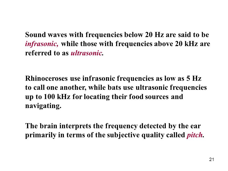 Sound waves with frequencies below 20 Hz are said to be infrasonic, while those with frequencies above 20 kHz are referred to as ultrasonic.