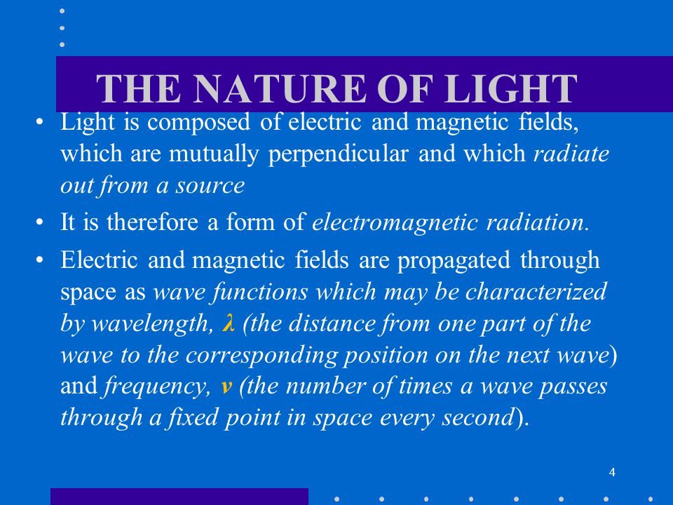 THE NATURE OF LIGHT Light is composed of electric and magnetic fields, which are mutually perpendicular and which radiate out from a source.