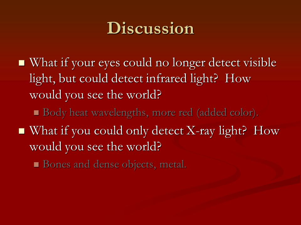Discussion What if your eyes could no longer detect visible light, but could detect infrared light How would you see the world