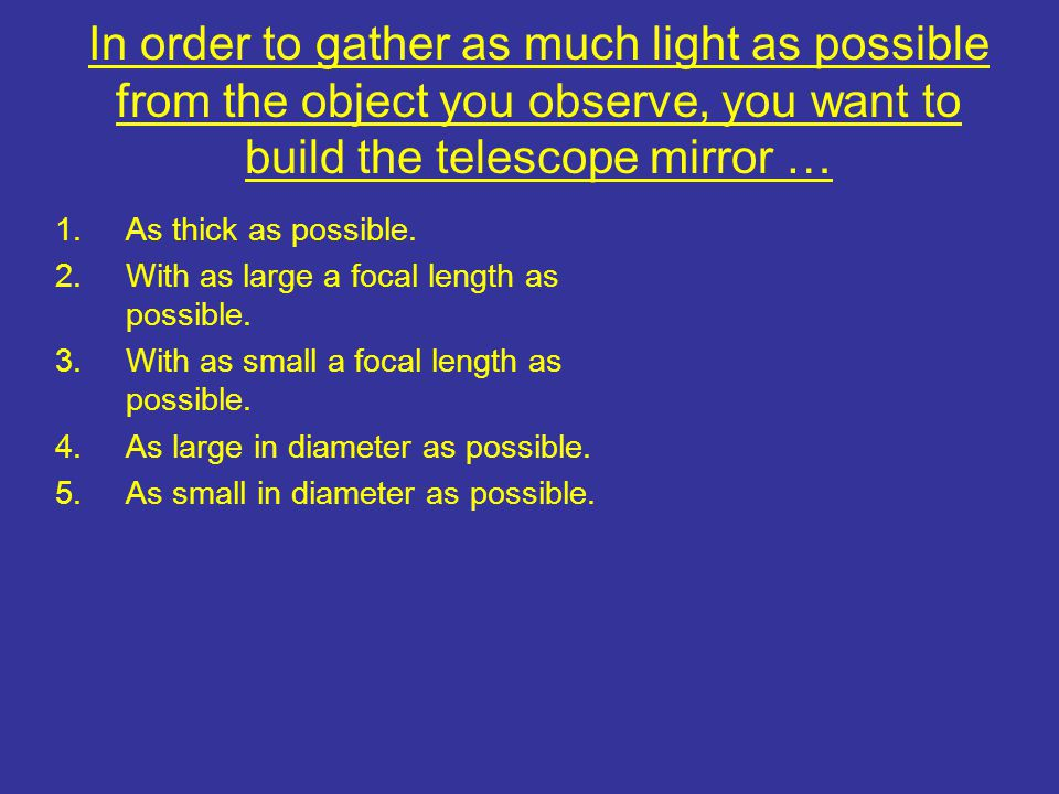 In order to gather as much light as possible from the object you observe, you want to build the telescope mirror …