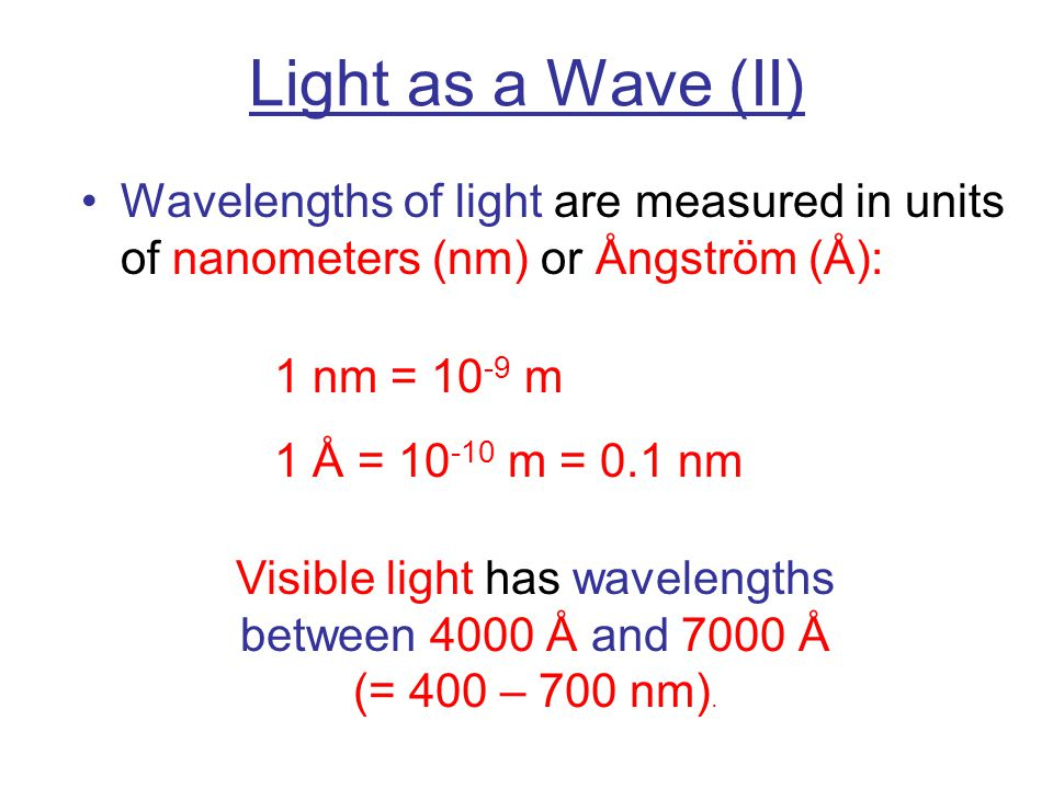 Light as a Wave (II) Wavelengths of light are measured in units of nanometers (nm) or Ångström (Å):