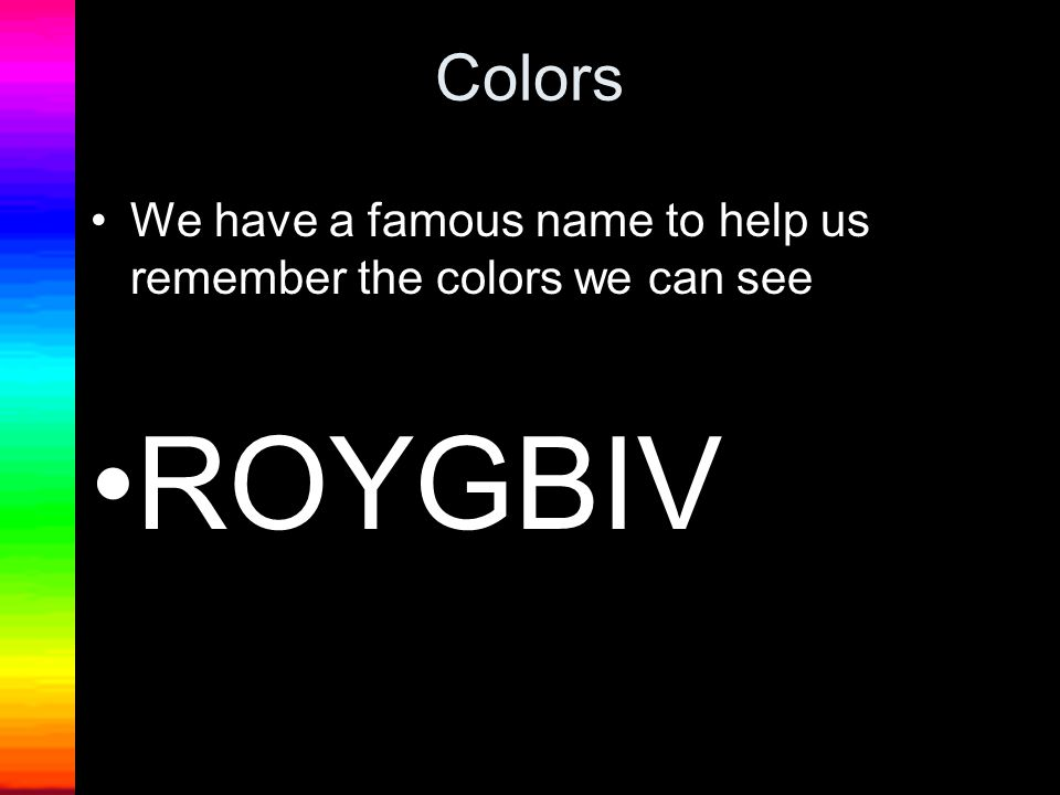 Colors We have a famous name to help us remember the colors we can see ROYGBIV