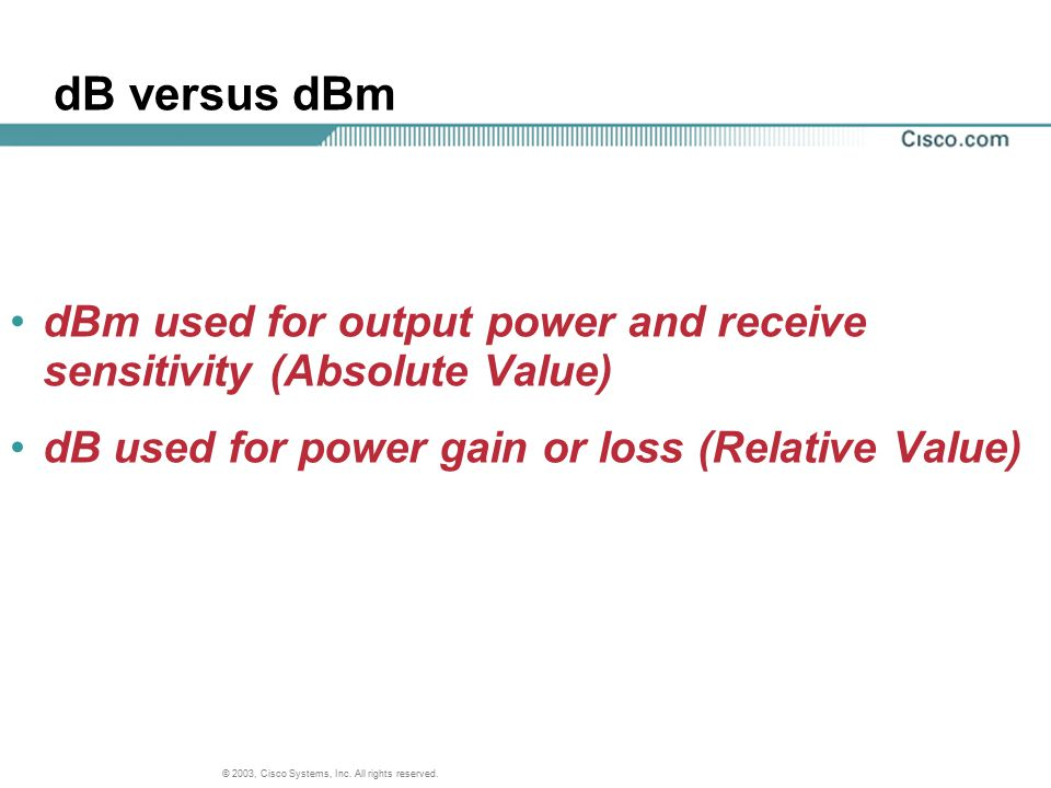 dB versus dBm dBm used for output power and receive sensitivity (Absolute Value) dB used for power gain or loss (Relative Value)