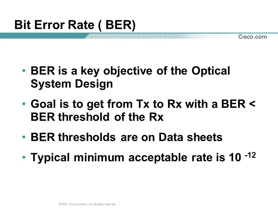 Bit Error Rate ( BER) BER is a key objective of the Optical System Design. Goal is to get from Tx to Rx with a BER < BER threshold of the Rx.