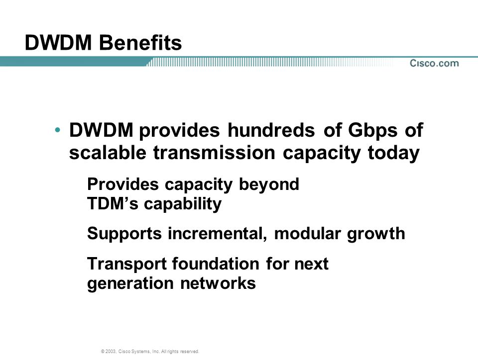 DWDM Benefits DWDM provides hundreds of Gbps of scalable transmission capacity today. Provides capacity beyond TDM's capability.