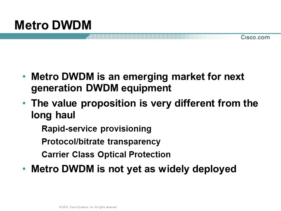 Metro DWDM Metro DWDM is an emerging market for next generation DWDM equipment. The value proposition is very different from the long haul.