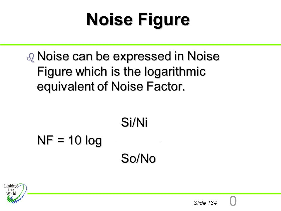 Noise Figure Noise can be expressed in Noise Figure which is the logarithmic equivalent of Noise Factor.