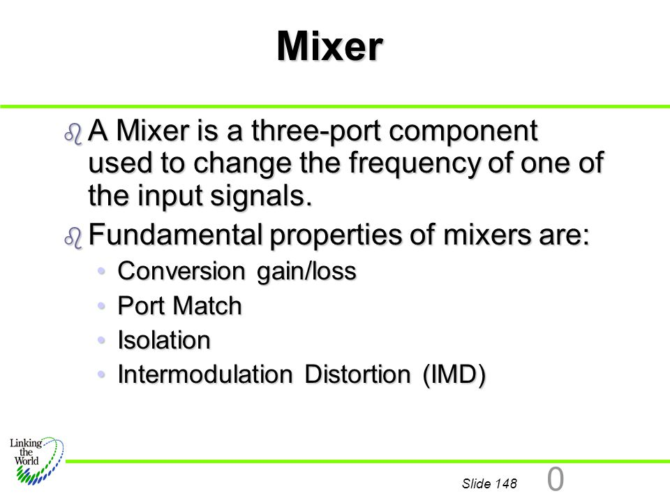 Mixer A Mixer is a three-port component used to change the frequency of one of the input signals. Fundamental properties of mixers are: