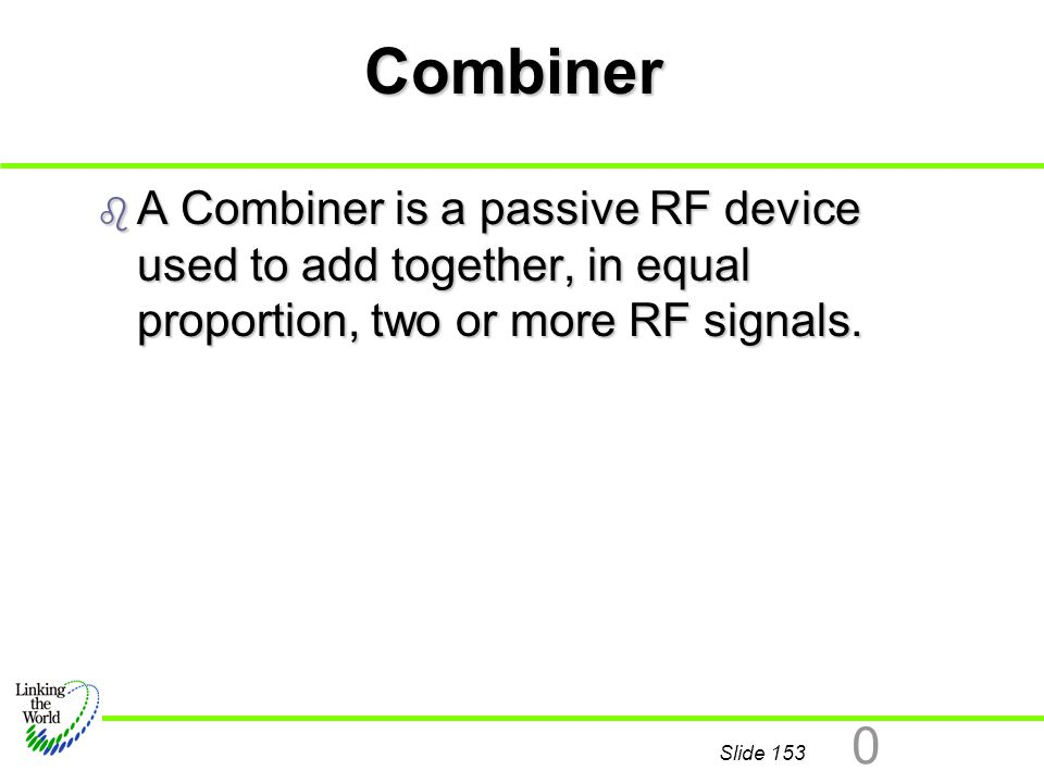 Combiner A Combiner is a passive RF device used to add together, in equal proportion, two or more RF signals.