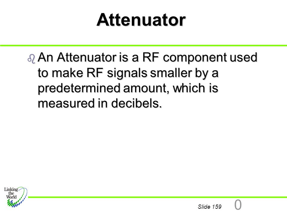 Attenuator An Attenuator is a RF component used to make RF signals smaller by a predetermined amount, which is measured in decibels.