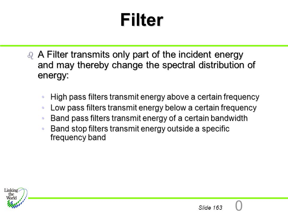 Filter A Filter transmits only part of the incident energy and may thereby change the spectral distribution of energy: