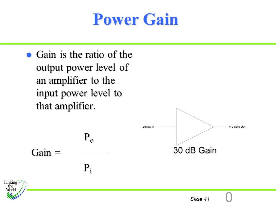 Power Gain Gain is the ratio of the output power level of an amplifier to the input power level to that amplifier.