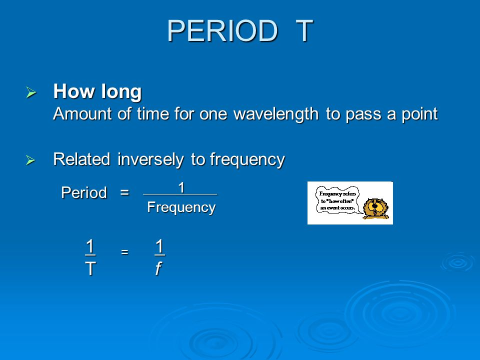 PERIOD T How long Amount of time for one wavelength to pass a point. Related inversely to frequency.