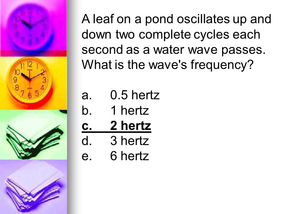A leaf on a pond oscillates up and down two complete cycles each second as a water wave passes. What is the wave s frequency