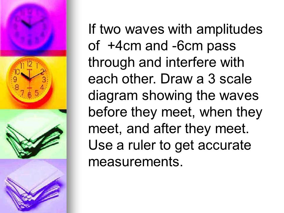 If two waves with amplitudes of +4cm and -6cm pass through and interfere with each other.