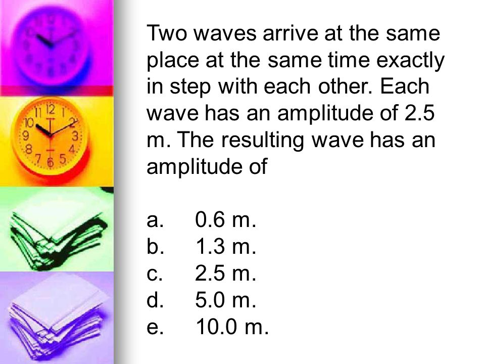 Two waves arrive at the same place at the same time exactly in step with each other. Each wave has an amplitude of 2.5 m. The resulting wave has an amplitude of