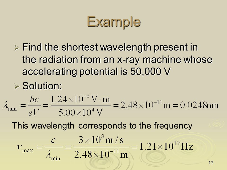 Example Find the shortest wavelength present in the radiation from an x-ray machine whose accelerating potential is 50,000 V.