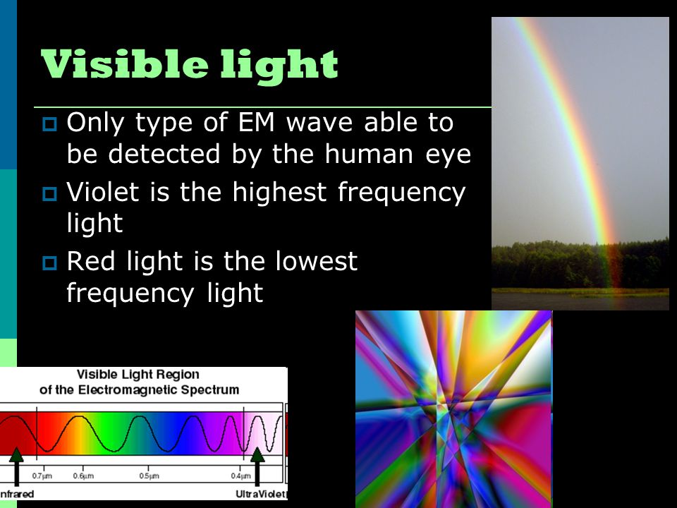 Visible light Only type of EM wave able to be detected by the human eye. Violet is the highest frequency light.