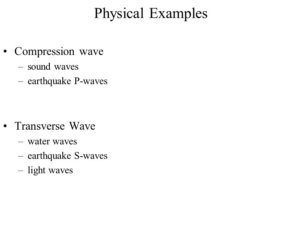 Physical Examples Compression wave Transverse Wave sound waves