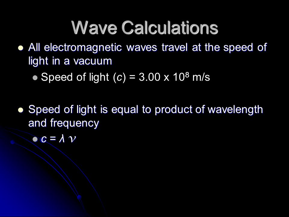 Wave Calculations All electromagnetic waves travel at the speed of light in a vacuum. Speed of light (c) = 3.00 x 108 m/s.