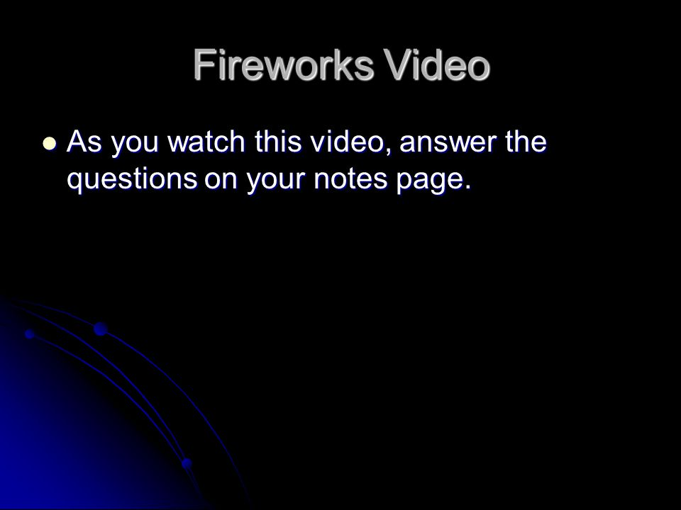 Fireworks Video As you watch this video, answer the questions on your notes page.
