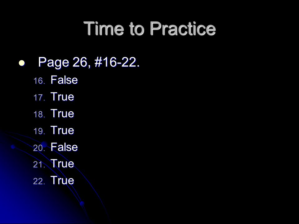 Time to Practice Page 26, #16-22. False True