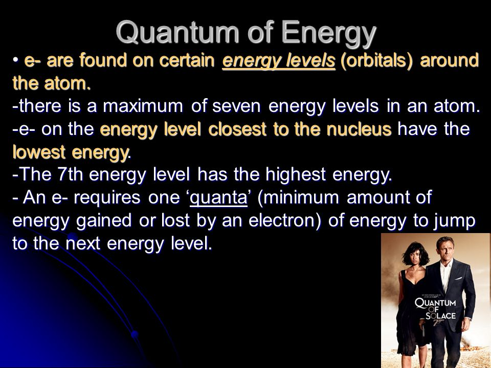 Quantum of Energy e- are found on certain energy levels (orbitals) around the atom. there is a maximum of seven energy levels in an atom.