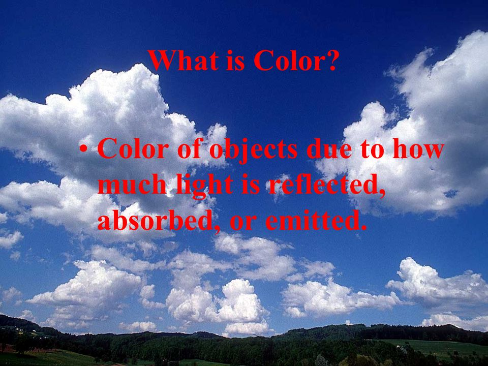What is Color Color of objects due to how much light is reflected, absorbed, or emitted.