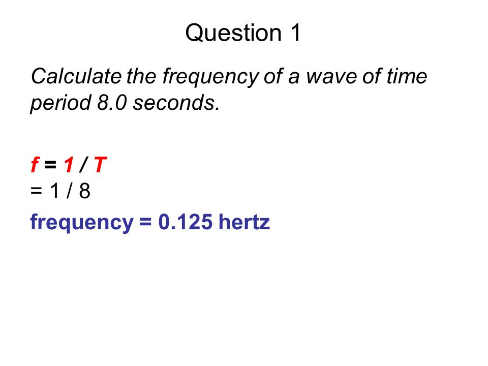 Question 1 Calculate the frequency of a wave of time period 8.0 seconds. f = 1 / T. = 1 / 8. frequency = 0.125 hertz.
