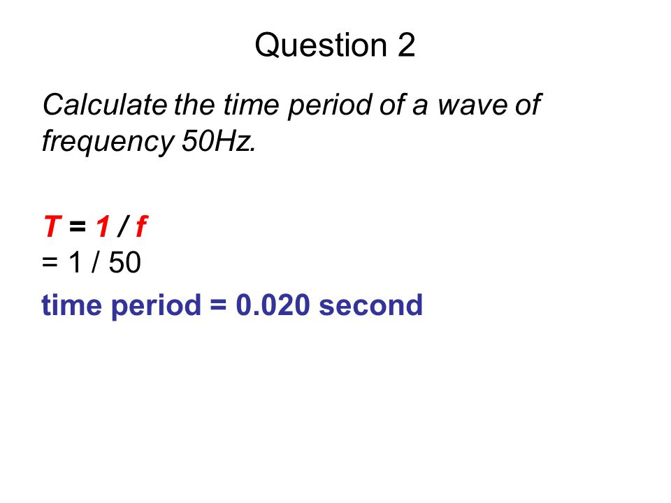Question 2 Calculate the time period of a wave of frequency 50Hz.