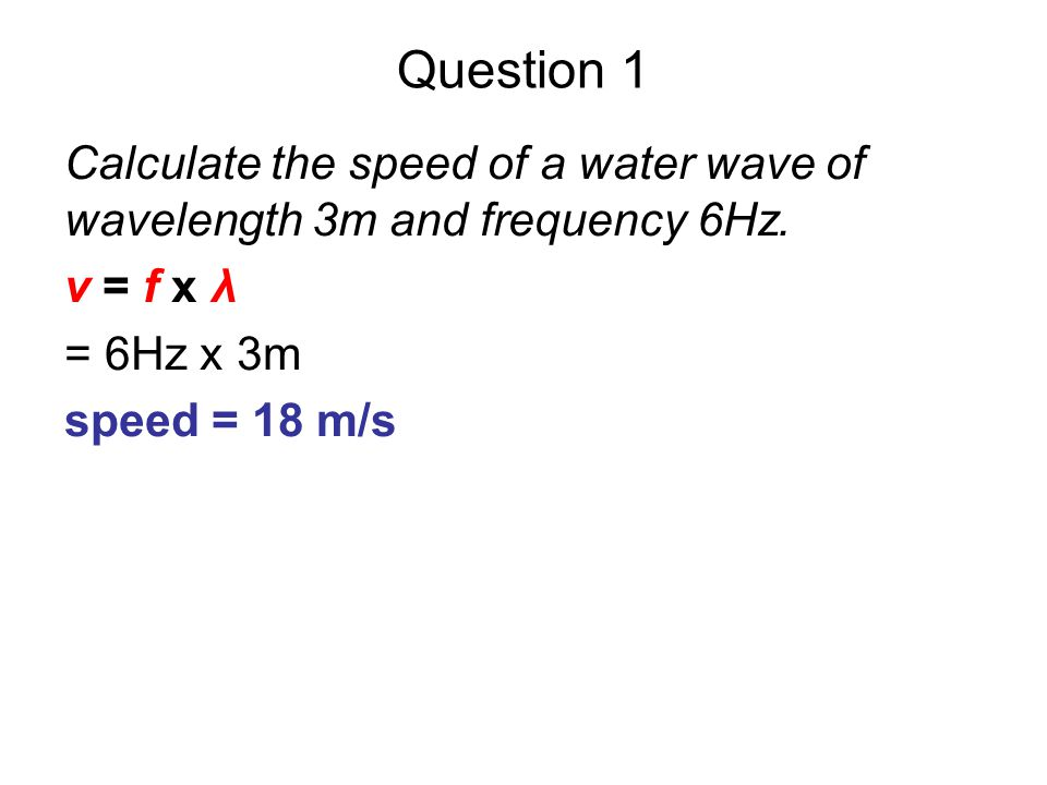 Question 1 Calculate the speed of a water wave of wavelength 3m and frequency 6Hz. v = f x λ. = 6Hz x 3m.