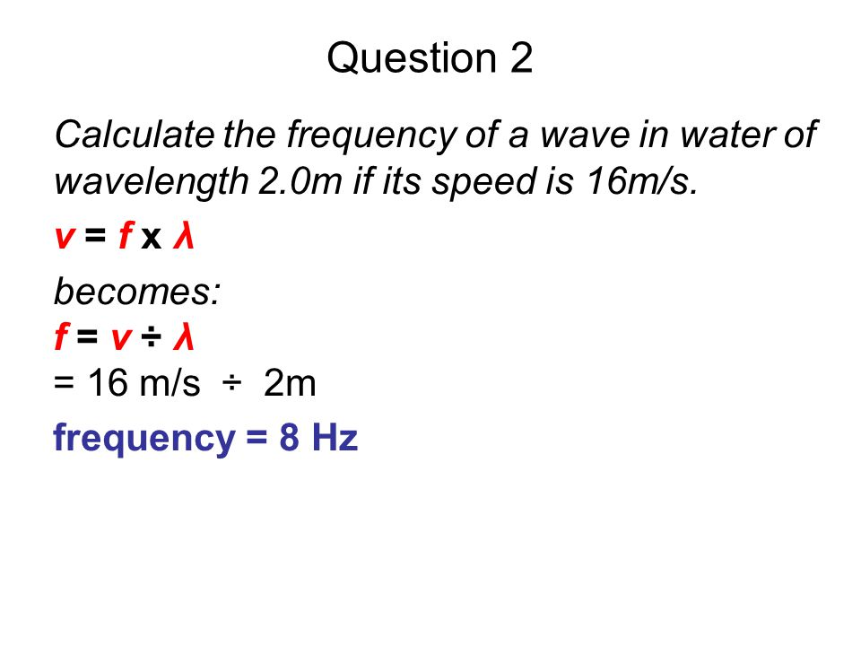 Question 2 Calculate the frequency of a wave in water of wavelength 2.0m if its speed is 16m/s. v = f x λ.