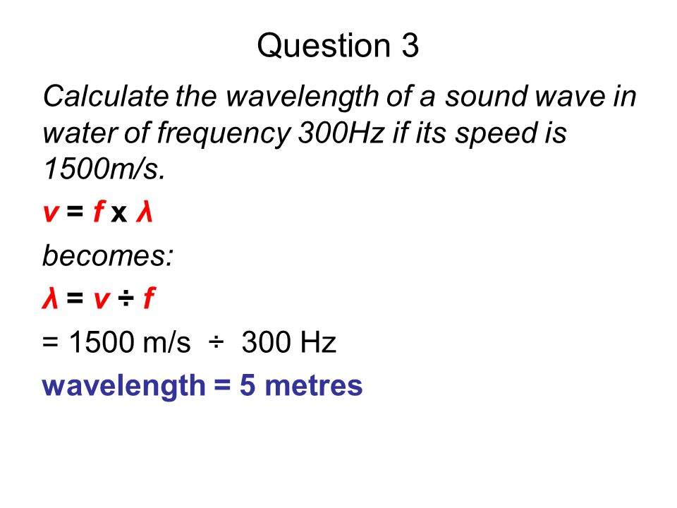 Question 3 Calculate the wavelength of a sound wave in water of frequency 300Hz if its speed is 1500m/s.