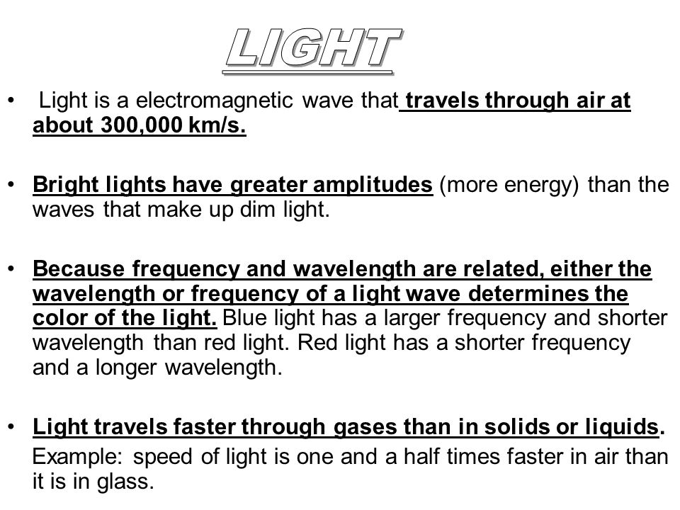 LIGHT Light is a electromagnetic wave that travels through air at about 300,000 km/s.