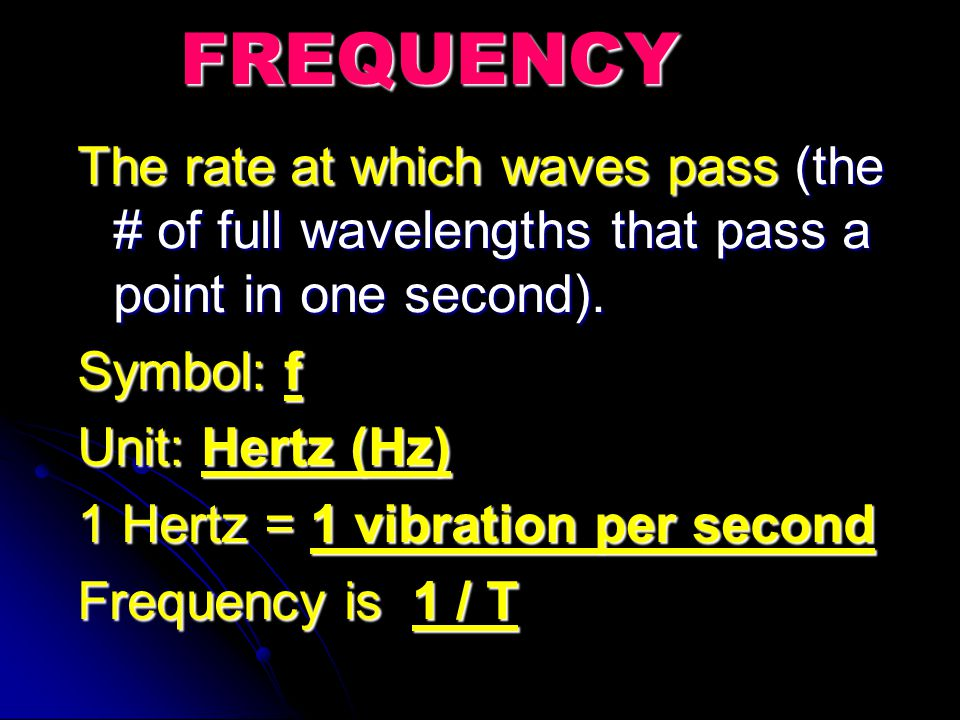 FREQUENCY The rate at which waves pass (the # of full wavelengths that pass a point in one second).