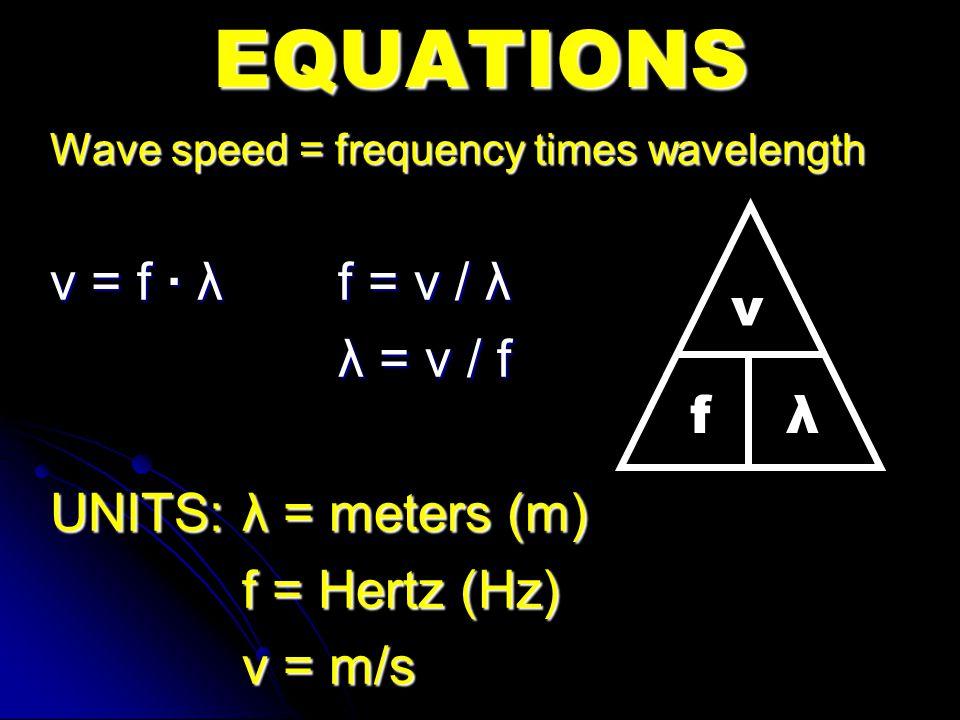 EQUATIONS v = f · λ f = v / λ λ = v / f v UNITS: λ = meters (m)