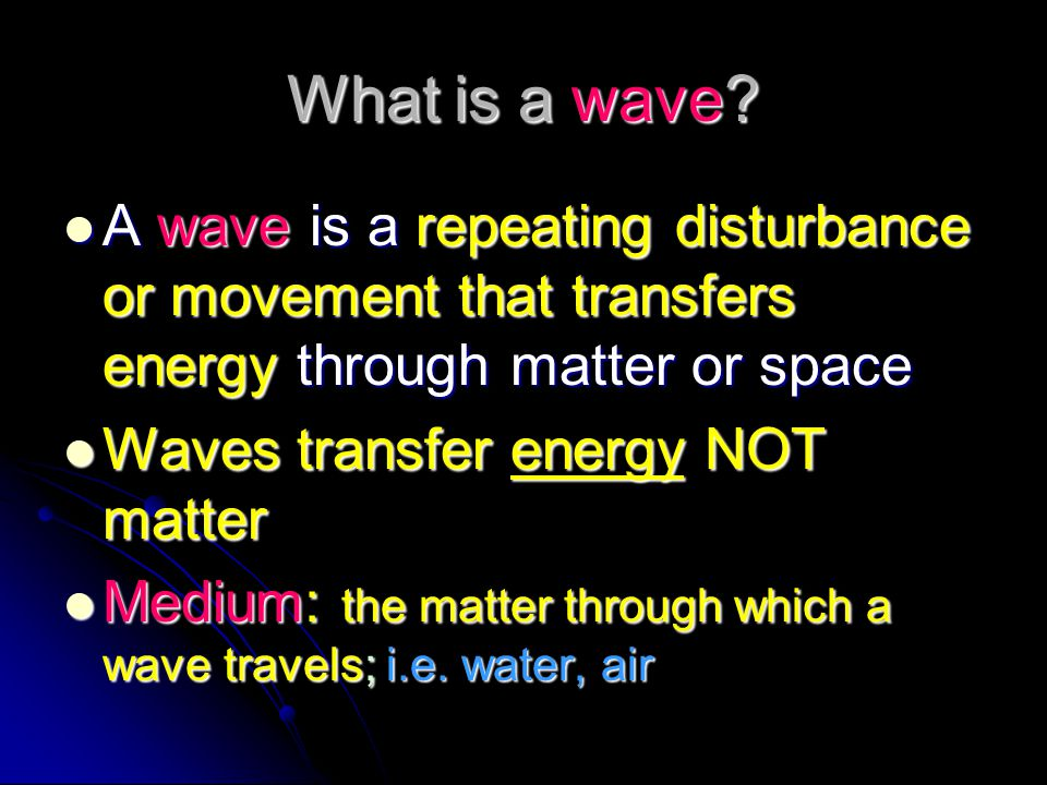 What is a wave A wave is a repeating disturbance or movement that transfers energy through matter or space.