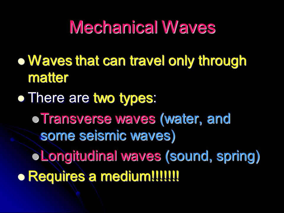 Mechanical Waves Waves that can travel only through matter
