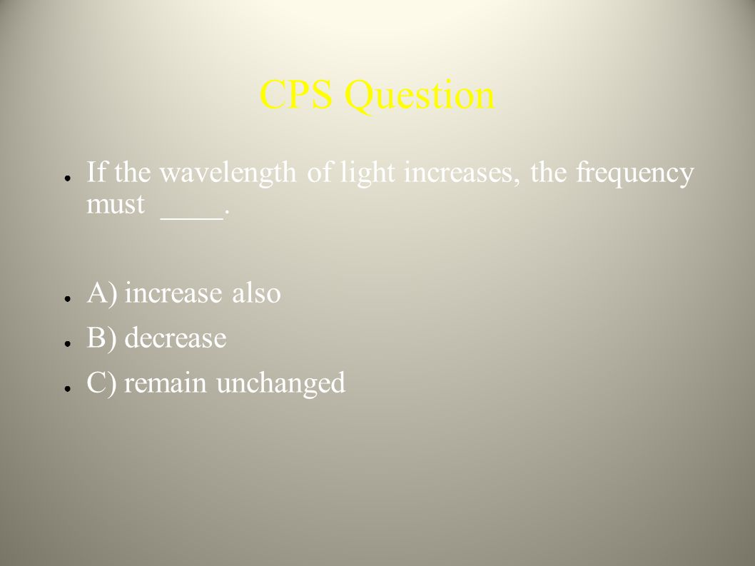 CPS Question If the wavelength of light increases, the frequency must ____. A) increase also. B) decrease.