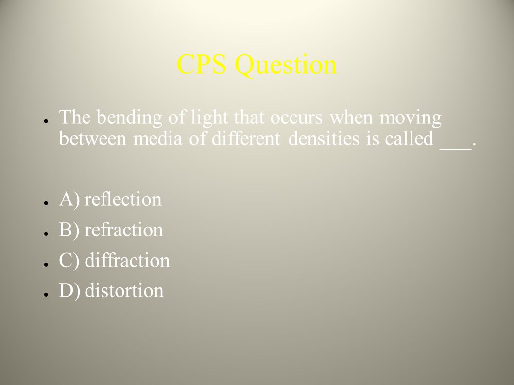 CPS Question The bending of light that occurs when moving between media of different densities is called ___.