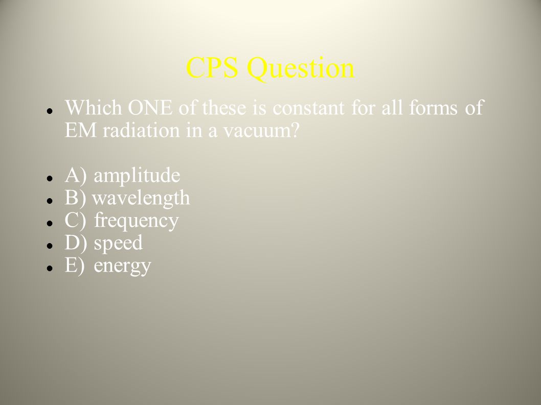 CPS Question Which ONE of these is constant for all forms of EM radiation in a vacuum A) amplitude.