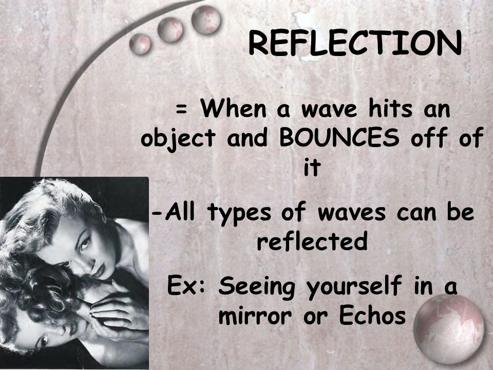 REFLECTION = When a wave hits an object and BOUNCES off of it