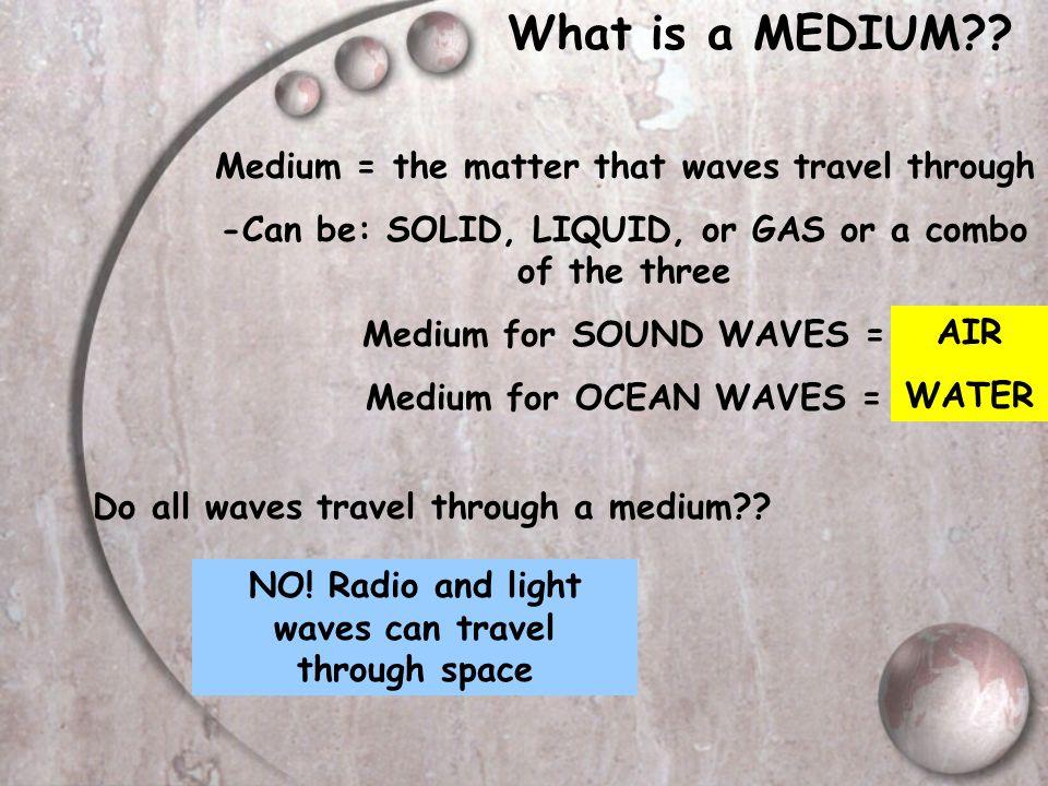 What is a MEDIUM Medium = the matter that waves travel through