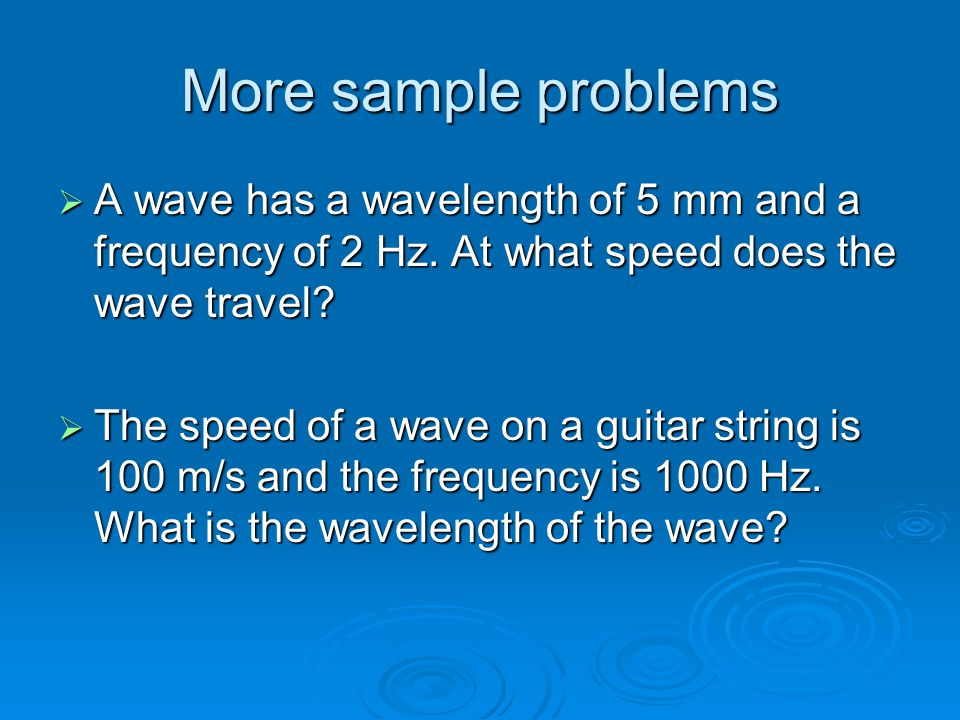 More sample problems A wave has a wavelength of 5 mm and a frequency of 2 Hz. At what speed does the wave travel