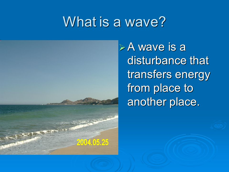 What is a wave A wave is a disturbance that transfers energy from place to another place.