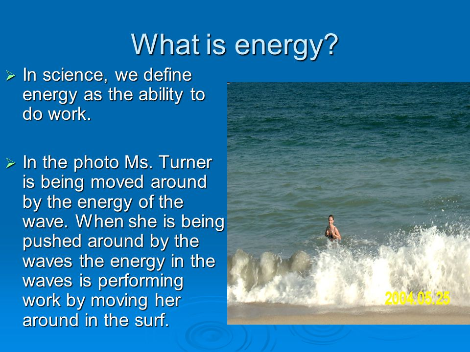 What is energy In science, we define energy as the ability to do work.