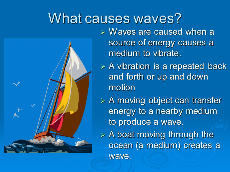 What causes waves Waves are caused when a source of energy causes a medium to vibrate.