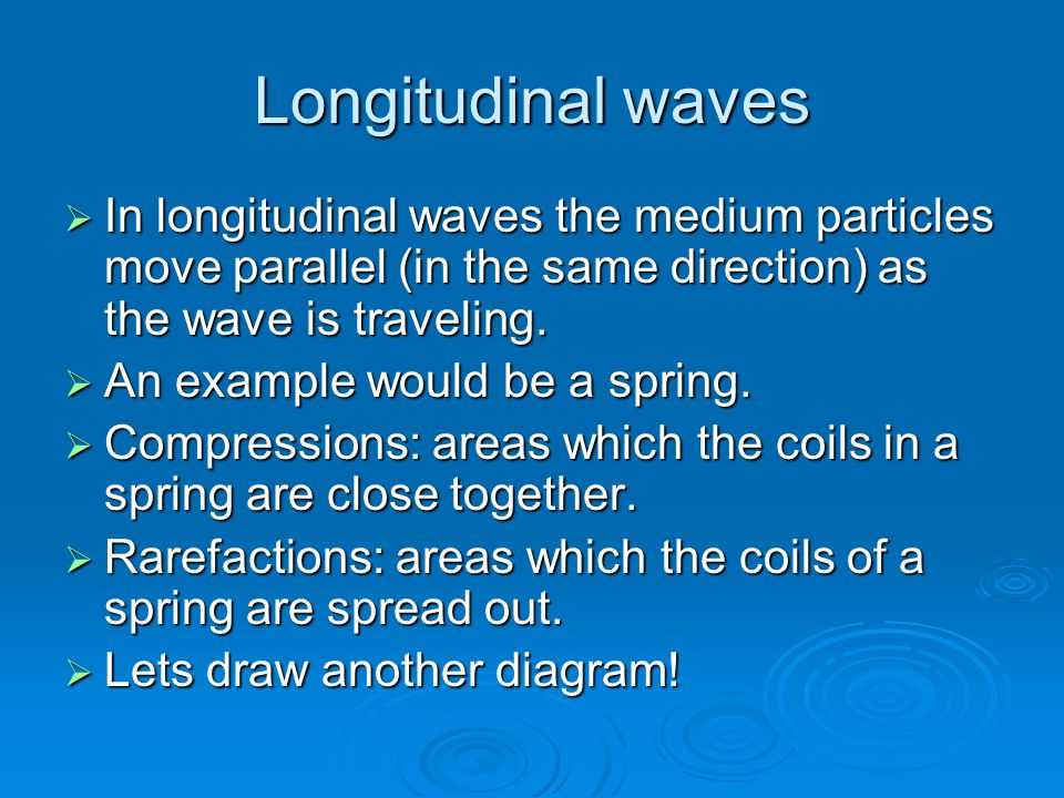Longitudinal waves In longitudinal waves the medium particles move parallel (in the same direction) as the wave is traveling.
