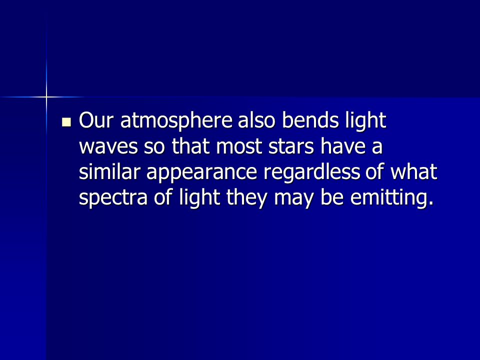 Our atmosphere also bends light waves so that most stars have a similar appearance regardless of what spectra of light they may be emitting.