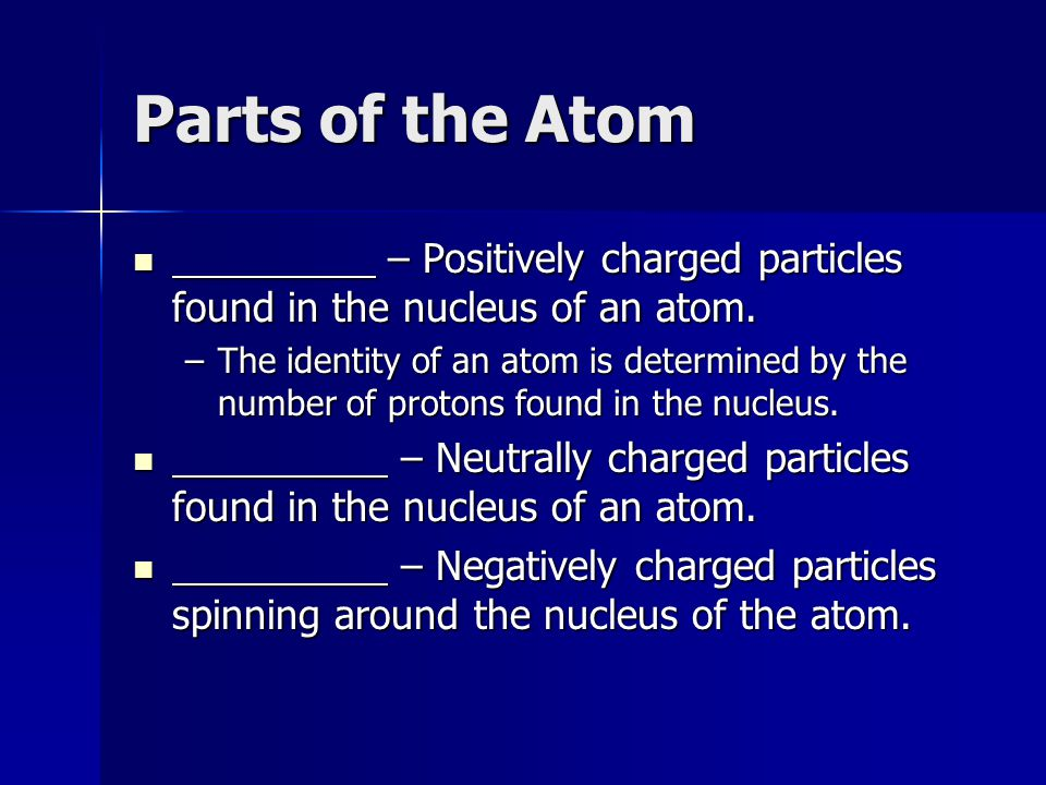 Parts of the Atom – Positively charged particles found in the nucleus of an atom.